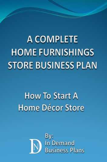 A Complete Home Furnishings Store Business Plan How To Start A Home Decor Store Ebook By In Demand Business Plans 9781311873866 Rakuten Kobo United States