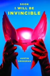 Soon I Will Be Invincible - A Novel ebook by Austin Grossman