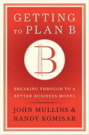 Getting to Plan B - Breaking Through to a Better Business Model ebook by John Mullins,Randy Komisar