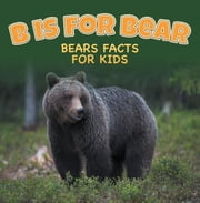 B is for Bear: Bears Facts For Kids - Animal Encyclopedia for Kids - Wildlife ebook by Baby Professor
