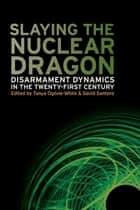 Slaying the Nuclear Dragon - Disarmament Dynamics in the Twenty-First Century ebook by Tanya Ogilvie-White, David Santoro, Stephen Burgess,...