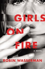 Girls on Fire - A Novel ebook by Robin Wasserman