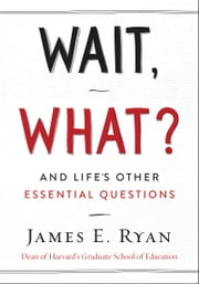 Wait, What? - And Life's Other Essential Questions ebook by James E. Ryan