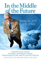 In the Middle of the Future Tom Plate on Asia - Contemporary history through a newspaper column ebook by Tom Plate