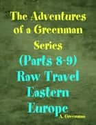 The Adventures of a Greenman Series: (Parts 8-9) Raw Travel Eastern Europe eBook by A Greenman