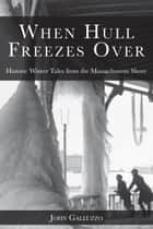 When Hull Freezes Over - Historic Winter Tales from the Massachusetts Shore ebook by John J. Galluzzo