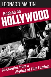 Hooked on Hollywood - Discoveries from a Lifetime of Film Fandom ebook by Leonard Maltin