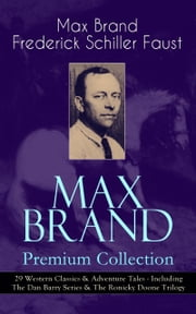 MAX BRAND Premium Collection: 29 Western Classics & Adventure Tales - Including The Dan Barry Series & The Ronicky Doone Trilogy - The Untamed, The Night Horseman, The Seventh Man, Above the Law Harrigan, Trailin', Riders of the Silences, Crossroads, Black Jack, Alcatraz, The Garden of Eden, Wild Freedom, The Ghost and many more ebook by Max Brand / Frederick Schiller Faust