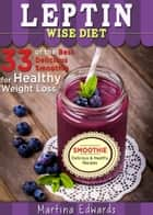 Leptin Wise Diet: 33 of the Best Delicious Smoothies for Healthy Weight Loss ebook by Martina Edwards