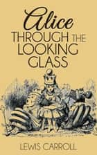Alice Through the Looking Glass ebook by Lewis Carroll