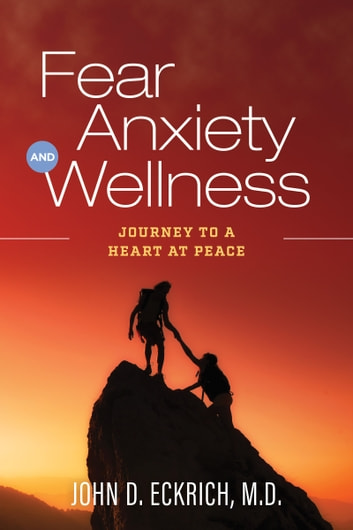 Fear, Anxiety and Wellness - Journey to a Heart at Peace ebook by John D. Eckrich, M.D.