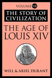 The Age of Louis XIV - The Story of Civilization, Volume VIII ebook by Will Durant,Ariel Durant