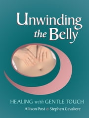 Unwinding the Belly - Healing with Gentle Touch ebook by Allison Post,Stephen Cavaliere,Robert P. Turner, M.D.