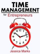 Time Management for Entrepreneurs: How to Stop Procrastinating, Get More Done and Increase Your Productivity While Working from Home ebook by Jessica Marks