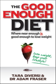 The Good Enough Diet - Where Near Enough is Good Enough to Lose Weight ebook by Tara Diversi,Adam Fraser