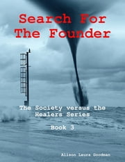 Search for the Founder: the Society Versus the Healers Series Book 3 ebook by Alison Laura Goodman