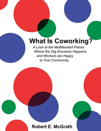 What Is Coworking? - A Look At the Multifaceted Places Where the Gig Economy Happens and Workers Are Happy to Find Community ebook by Robert E. McGrath