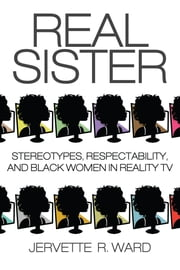Real Sister - Stereotypes, Respectability, and Black Women in Reality TV ebook by Jervette R. Ward,Jervette R. Ward,Sheena Harris,LaToya Jefferson-James,Alison D. Ligon,Cynthia Davis,Detris Honora Adelabu,Monica Flippin Wynn,Preselfannie E. Whitfield McDaniels,Sharon Lynette Jones,Terry A. Nelson