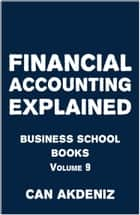 Financial Accounting Explained: Business School Books Volume 9 ebook by Can Akdeniz
