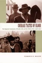 Courage Tastes of Blood - The Mapuche Community of Nicolás Ailío and the Chilean State, 1906–2001 ebook by Daniel J. Walkowitz, Florencia E. Mallon