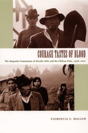 Courage Tastes of Blood - The Mapuche Community of Nicolás Ailío and the Chilean State, 1906–2001 ebook by Daniel J. Walkowitz,Florencia E. Mallon