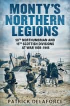 Monty's Northern Legions - 50th Northumbrian and 15th Scottish Divisions at War 1939–1945 ebook by Patrick Delaforce