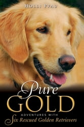 Pure Gold - Adventures with Six Rescued Golden Retrievers ebook by Holli Pfau