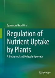 Regulation of Nutrient Uptake by Plants - A Biochemical and Molecular Approach ebook by Gyanendra Nath Mitra