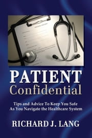 Patient Confidential: Tips and Advice to Keep You Safe As You Navigate the Healthcare System ebook by Richard Lang