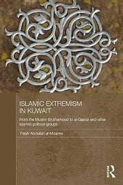 Islamic Extremism in Kuwait - From the Muslim Brotherhood to Al-Qaeda and other Islamic Political Groups ebook by Falah Abdullah al-Mdaires