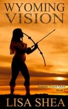 Wyoming Vision - Arapaho Vision Quest ebook by Lisa Shea