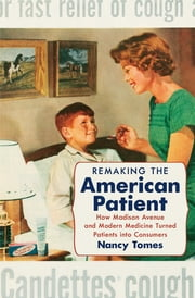 Remaking the American Patient - How Madison Avenue and Modern Medicine Turned Patients into Consumers ebook by Nancy Tomes