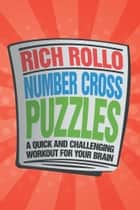 Number Cross Puzzles - A Quick and Challenging Workout for Your Brain ebook by Rich Rollo