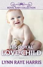 His Royal Love-Child (Mills & Boon Short Stories) ebook by Lynn Raye Harris
