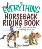 The Everything Horseback Riding Book: Step-by-step Instruction to Riding Like a Pro ebook by Kimball, Cheryl