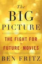The Big Picture - The Fight for the Future of Movies ebook by Ben Fritz