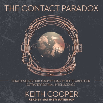 The Contact Paradox - Challenging our Assumptions in the Search for Extraterrestrial Intelligence audiobook by Keith Cooper
