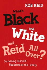 What's Black and White and Reid All Over?: Something Hilarious Happened at the Library ebook by Rob Reid