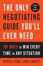 The Only Negotiating Guide You'll Ever Need, Revised and Updated - 101 Ways to Win Every Time in Any Situation ebook by Peter B. Stark, Jane Flaherty