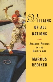 Villains of All Nations - Atlantic Pirates in the Golden Age ebook by Marcus Rediker