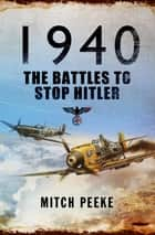1940 - The Battles to Stop Hitler ebook by Mitch Peeke