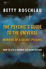 The Psychic's Guide to the Universe: Memoirs of a Secret Psychic - How to Live a Normal Life Being Psychic ebook by Betty Jane Roschlau