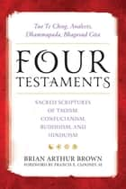 Four Testaments - Tao Te Ching, Analects, Dhammapada, Bhagavad Gita: Sacred Scriptures of Taoism, Confucianism, Buddhism, and Hinduism ebook by Richard Freund, Victor H. Mair, Cyril Glassé,...