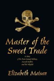 Master of the Sweet Trade - A Story of the Pirate Samuel Bellamy, Mariah Hallett, and the Whydah ebook by Elizabeth Moisan
