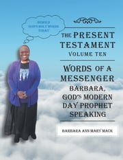 The Present Testament-Volume Ten - Words of a Messanger - Barbara, Gods Modern Day Prophet Speaking ebook by Barbara Ann Mary Mack