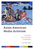 Asian American Media Activism - Fighting for Cultural Citizenship ebook by Lori Kido Lopez