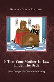 Is That Your Mother-In-Law Under The Bed? - They Thought No One Was Watching ebook by Barbara Oliver Fletcher