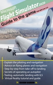 Microsoft Flight Simulator 2020 - Guide to the game - Feb 2021 (ver2.1) ebook by John K Richards