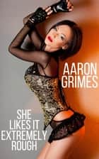 She Likes It Extremely Rough ebook by Aaron Grimes