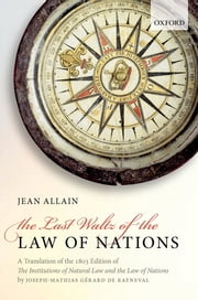 The Last Waltz of the Law of Nations - A Translation of The 1803 Edition of The Institutions of Natural Law and the Law of Nations ebook by Joseph-Mathias Gérard de Rayneval, Jean Allain